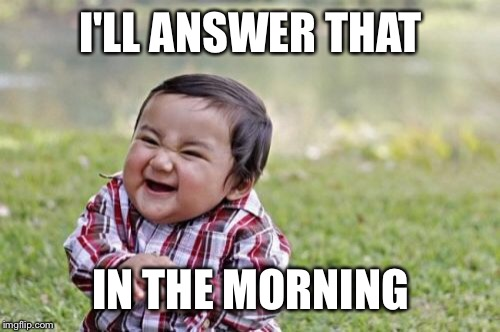 Evil Toddler Meme | I'LL ANSWER THAT IN THE MORNING | image tagged in memes,evil toddler | made w/ Imgflip meme maker