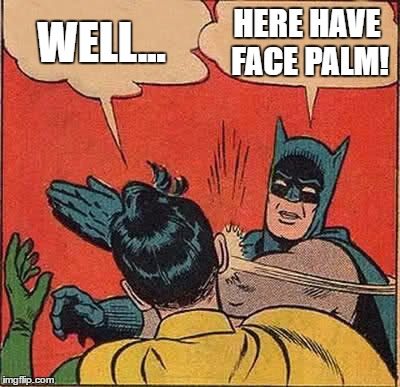 Batman Slapping Robin Meme | WELL... HERE HAVE FACE PALM! | image tagged in memes,batman slapping robin | made w/ Imgflip meme maker