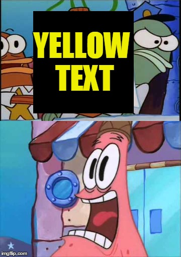 YELLOW TEXT | made w/ Imgflip meme maker