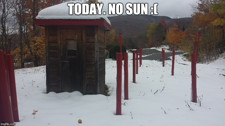 TODAY. NO SUN :( | made w/ Imgflip meme maker