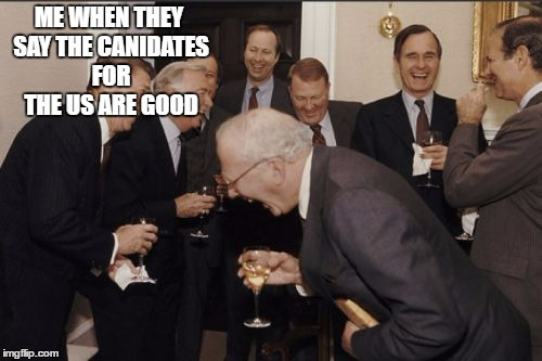 Laughing Men In Suits Meme |  ME WHEN THEY SAY THE CANIDATES FOR THE US ARE GOOD | image tagged in memes,laughing men in suits | made w/ Imgflip meme maker