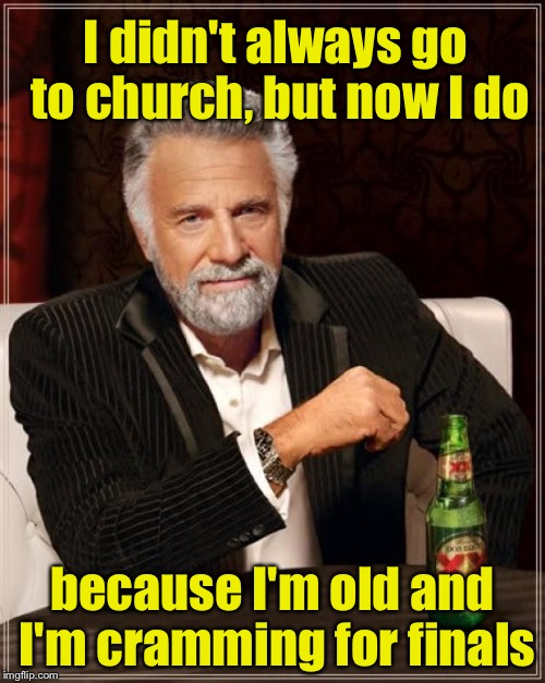 The Most Interesting Man In The World Meme | I didn't always go to church, but now I do because I'm old and I'm cramming for finals | image tagged in memes,the most interesting man in the world | made w/ Imgflip meme maker