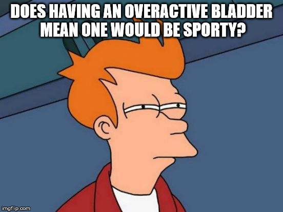 Futurama Fry Meme | DOES HAVING AN OVERACTIVE BLADDER MEAN ONE WOULD BE SPORTY? | image tagged in memes,futurama fry | made w/ Imgflip meme maker