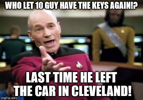 Picard Wtf Meme | WHO LET 10 GUY HAVE THE KEYS AGAIN!? LAST TIME HE LEFT THE CAR IN CLEVELAND! | image tagged in memes,picard wtf | made w/ Imgflip meme maker