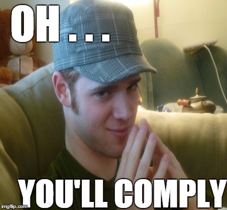 OH . . . YOU'LL COMPLY | made w/ Imgflip meme maker