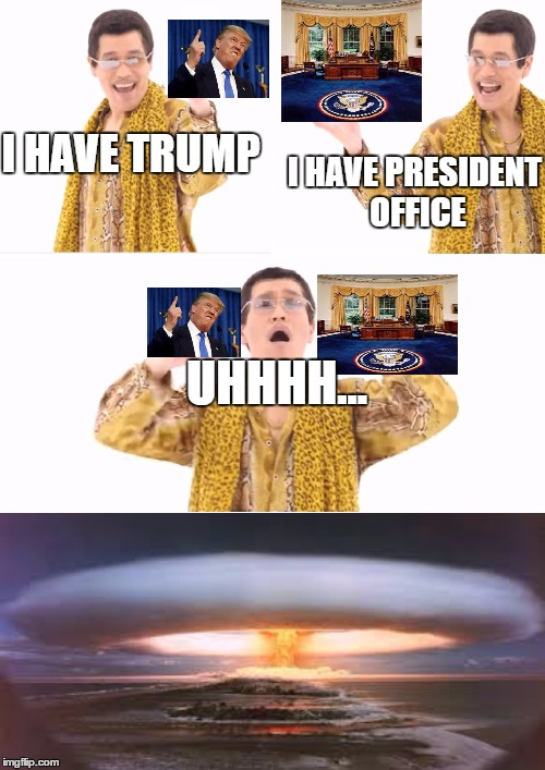 PPAP Meme | I HAVE TRUMP I HAVE PRESIDENT OFFICE UHHHH... | image tagged in memes,ppap | made w/ Imgflip meme maker