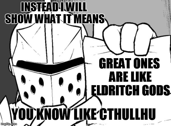 The knight's paper  | INSTEAD I WILL SHOW WHAT IT MEANS GREAT ONES ARE LIKE ELDRITCH GODS YOU KNOW LIKE CTHULLHU | image tagged in the knight's paper | made w/ Imgflip meme maker