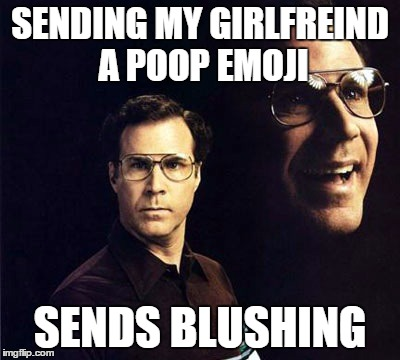 Will Ferrell | SENDING MY GIRLFREIND A POOP EMOJI SENDS BLUSHING | image tagged in memes,will ferrell | made w/ Imgflip meme maker