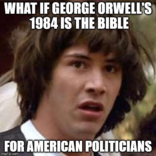 Conspiracy Keanu Meme | WHAT IF GEORGE ORWELL'S 1984 IS THE BIBLE FOR AMERICAN POLITICIANS | image tagged in memes,conspiracy keanu | made w/ Imgflip meme maker