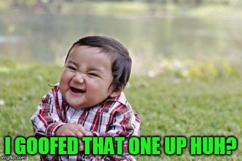 Evil Toddler Meme | I GOOFED THAT ONE UP HUH? | image tagged in memes,evil toddler | made w/ Imgflip meme maker