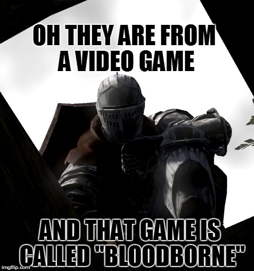 "OH THEY ARE FROM A VIDEO GAME AND THAT GAME IS CALLED ""BLOODBORNE"" 
