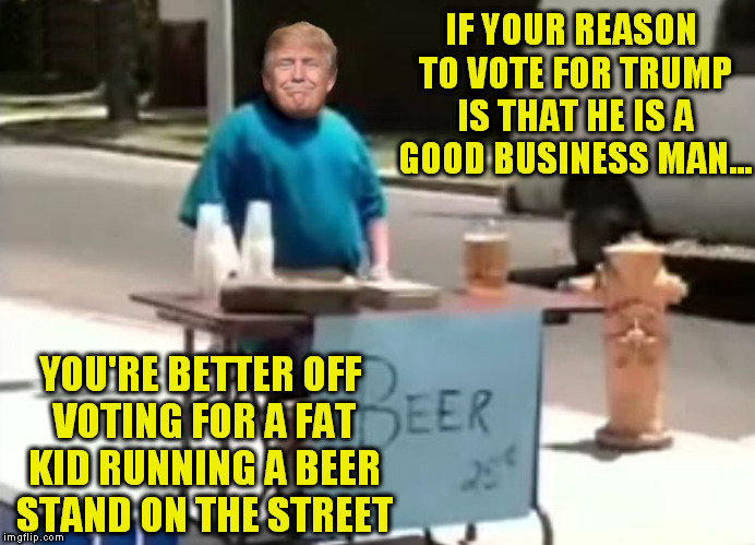 beer stand kid | IF YOUR REASON TO VOTE FOR TRUMP IS THAT HE IS A GOOD BUSINESS MAN... YOU'RE BETTER OFF VOTING FOR A FAT KID RUNNING A BEER STAND ON THE STR | image tagged in dumptrump,nevertrump,kid with beer,hillary2016,drumpf,monkey business | made w/ Imgflip meme maker