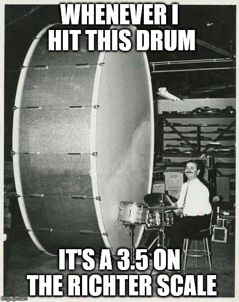 Big Ego Man | WHENEVER I HIT THIS DRUM IT'S A 3.5 ON THE RICHTER SCALE | image tagged in memes,big ego man | made w/ Imgflip meme maker