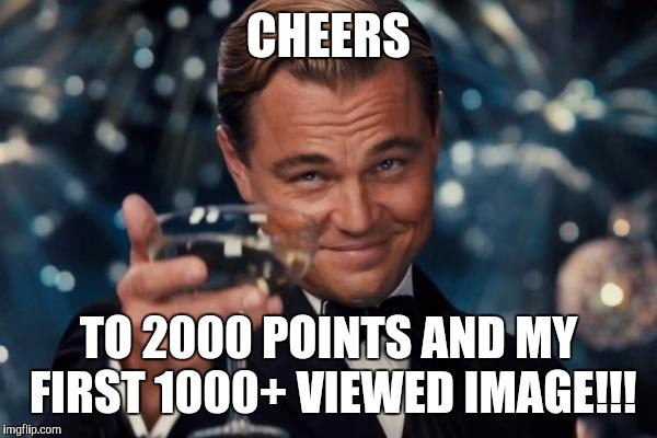 Leonardo Dicaprio Cheers Meme | CHEERS TO 2000 POINTS AND MY FIRST 1000+ VIEWED IMAGE!!! | image tagged in memes,leonardo dicaprio cheers | made w/ Imgflip meme maker
