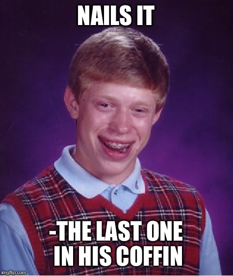 Bad Luck Brian Meme | NAILS IT -THE LAST ONE IN HIS COFFIN | image tagged in memes,bad luck brian | made w/ Imgflip meme maker