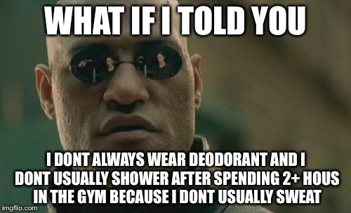 Matrix Morpheus Meme | WHAT IF I TOLD YOU I DONT ALWAYS WEAR DEODORANT AND I DONT USUALLY SHOWER AFTER SPENDING 2+ HOUS IN THE GYM BECAUSE I DONT USUALLY SWEAT | image tagged in memes,matrix morpheus | made w/ Imgflip meme maker