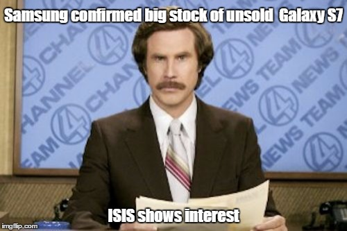 Ron Burgundy Meme | Samsung confirmed big stock of unsold  Galaxy S7 ISIS shows interest | image tagged in memes,ron burgundy | made w/ Imgflip meme maker
