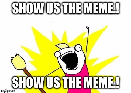 X All The Y Meme | SHOW US THE MEME.! SHOW US THE MEME.! | image tagged in memes,x all the y | made w/ Imgflip meme maker