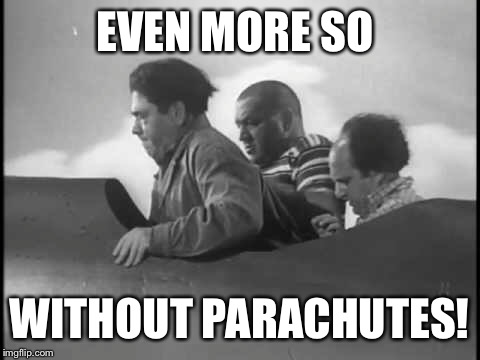 EVEN MORE SO WITHOUT PARACHUTES! | made w/ Imgflip meme maker