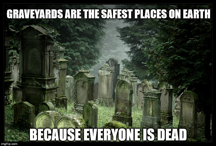 the safest place on the planet | GRAVEYARDS ARE THE SAFEST PLACES ON EARTH BECAUSE EVERYONE IS DEAD | image tagged in graveyard,dead,safe,funny,grim reaper,death | made w/ Imgflip meme maker