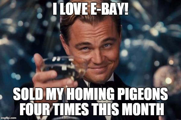 Leonardo Dicaprio Cheers Meme | I LOVE E-BAY! SOLD MY HOMING PIGEONS FOUR TIMES THIS MONTH | image tagged in memes,leonardo dicaprio cheers | made w/ Imgflip meme maker