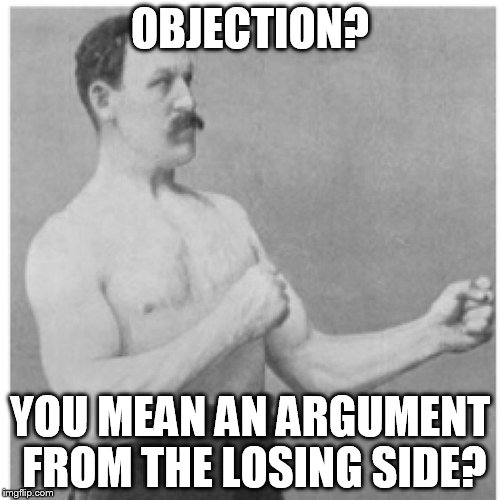Objection!? | OBJECTION? YOU MEAN AN ARGUMENT FROM THE LOSING SIDE? | image tagged in memes,overly manly man,objection | made w/ Imgflip meme maker