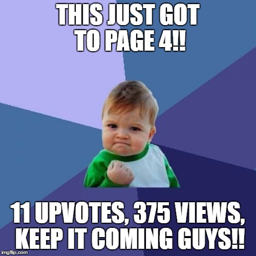 Success Kid Meme | THIS JUST GOT TO PAGE 4!! 11 UPVOTES, 375 VIEWS, KEEP IT COMING GUYS!! | image tagged in memes,success kid | made w/ Imgflip meme maker