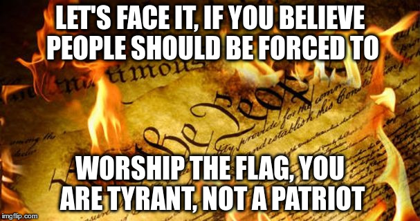 Constitution In Flames | LET'S FACE IT, IF YOU BELIEVE PEOPLE SHOULD BE FORCED TO WORSHIP THE FLAG, YOU ARE TYRANT, NOT A PATRIOT | image tagged in constitution in flames | made w/ Imgflip meme maker