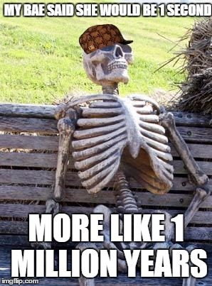 Waiting Skeleton Meme | MY BAE SAID SHE WOULD BE 1 SECOND MORE LIKE 1 MILLION YEARS | image tagged in memes,waiting skeleton,scumbag | made w/ Imgflip meme maker