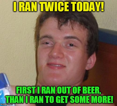 10 Guy Meme | I RAN TWICE TODAY! FIRST I RAN OUT OF BEER, THAN I RAN TO GET SOME MORE! | image tagged in memes,10 guy,beer,ran,funny meme,laughs | made w/ Imgflip meme maker