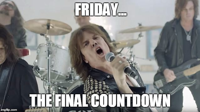 Europe Final Countdown |  FRIDAY... THE FINAL COUNTDOWN | image tagged in europe final countdown | made w/ Imgflip meme maker
