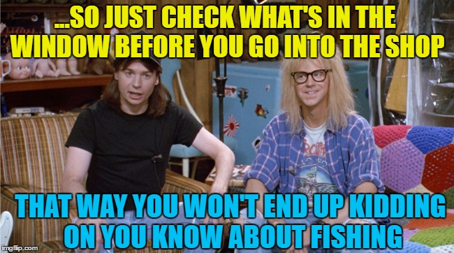 ...SO JUST CHECK WHAT'S IN THE WINDOW BEFORE YOU GO INTO THE SHOP THAT WAY YOU WON'T END UP KIDDING ON YOU KNOW ABOUT FISHING | made w/ Imgflip meme maker