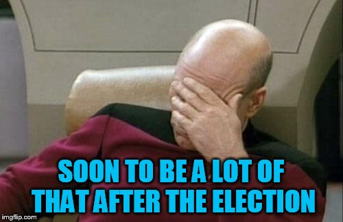 Captain Picard Facepalm Meme | SOON TO BE A LOT OF THAT AFTER THE ELECTION | image tagged in memes,captain picard facepalm | made w/ Imgflip meme maker