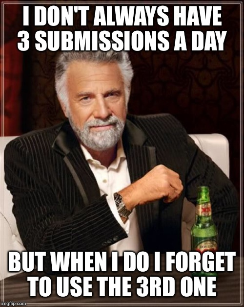 The Most Interesting Man In The World Meme | I DON'T ALWAYS HAVE 3 SUBMISSIONS A DAY BUT WHEN I DO I FORGET TO USE THE 3RD ONE | image tagged in memes,the most interesting man in the world | made w/ Imgflip meme maker