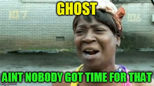 Aint Nobody Got Time For That Meme | GHOST AINT NOBODY GOT TIME FOR THAT | image tagged in memes,aint nobody got time for that | made w/ Imgflip meme maker