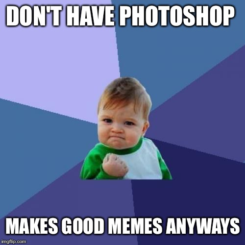 Success Kid Meme | DON'T HAVE PHOTOSHOP MAKES GOOD MEMES ANYWAYS | image tagged in memes,success kid | made w/ Imgflip meme maker