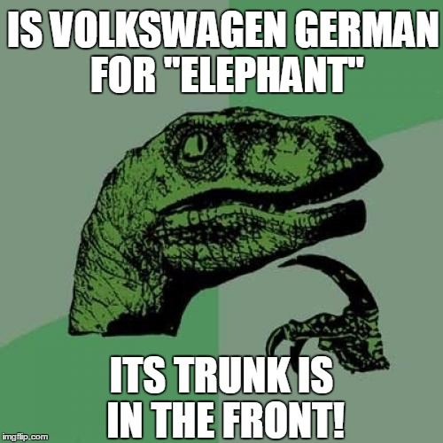 "Just wonderin' | IS VOLKSWAGEN GERMAN FOR ""ELEPHANT"" ITS TRUNK IS IN THE FRONT! 