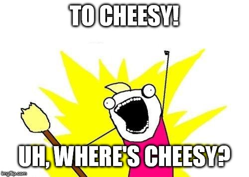X All The Y Meme | TO CHEESY! UH, WHERE'S CHEESY? | image tagged in memes,x all the y | made w/ Imgflip meme maker