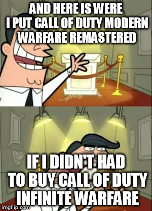 This Is Where I'd Put My Trophy If I Had One Meme | AND HERE IS WERE I PUT CALL OF DUTY MODERN WARFARE REMASTERED IF I DIDN'T HAD TO BUY CALL OF DUTY INFINITE WARFARE | image tagged in memes,this is where i'd put my trophy if i had one | made w/ Imgflip meme maker