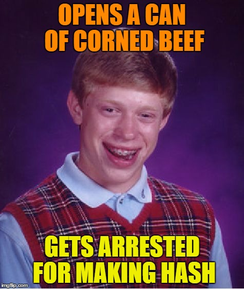 Bad Luck Brian Meme | OPENS A CAN OF CORNED BEEF GETS ARRESTED FOR MAKING HASH | image tagged in memes,bad luck brian | made w/ Imgflip meme maker