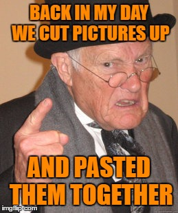 Back In My Day Meme | BACK IN MY DAY WE CUT PICTURES UP AND PASTED THEM TOGETHER | image tagged in memes,back in my day | made w/ Imgflip meme maker