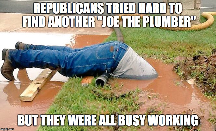 "Where Is Joe The Plumber |  REPUBLICANS TRIED HARD TO FIND ANOTHER ""JOE THE PLUMBER""; BUT THEY WERE ALL BUSY WORKING 