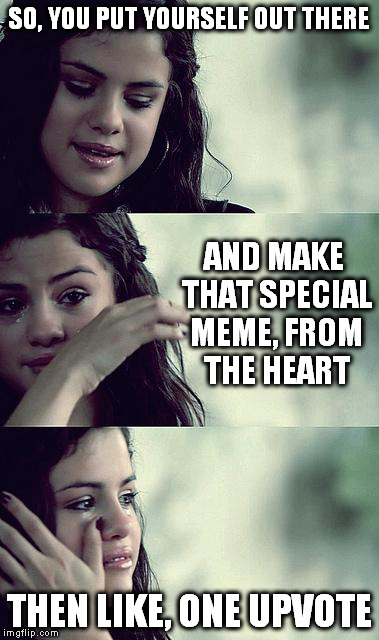 meme feelz | SO, YOU PUT YOURSELF OUT THERE THEN LIKE, ONE UPVOTE AND MAKE THAT SPECIAL MEME, FROM THE HEART | image tagged in selena gomez crying,memes | made w/ Imgflip meme maker