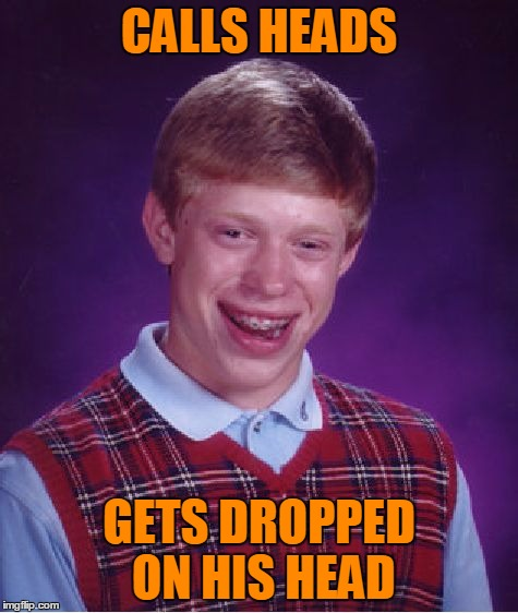 Bad Luck Brian Meme | CALLS HEADS GETS DROPPED ON HIS HEAD | image tagged in memes,bad luck brian | made w/ Imgflip meme maker