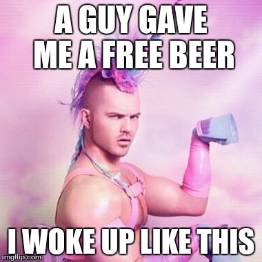 Unicorn MAN | A GUY GAVE ME A FREE BEER I WOKE UP LIKE THIS | image tagged in memes,unicorn man | made w/ Imgflip meme maker