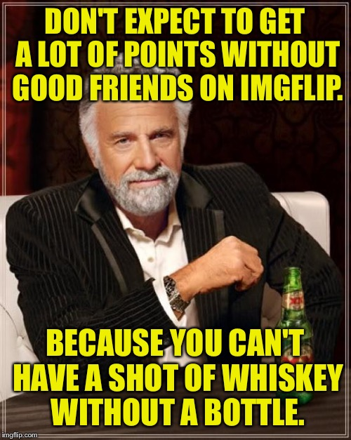 Your skin looks pokeable. | DON'T EXPECT TO GET A LOT OF POINTS WITHOUT GOOD FRIENDS ON IMGFLIP. BECAUSE YOU CAN'T HAVE A SHOT OF WHISKEY WITHOUT A BOTTLE. | image tagged in memes,the most interesting man in the world,whiskey,shot,bottle,funny memes | made w/ Imgflip meme maker