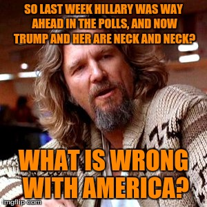 Confused Lebowski Meme | SO LAST WEEK HILLARY WAS WAY AHEAD IN THE POLLS, AND NOW TRUMP AND HER ARE NECK AND NECK? WHAT IS WRONG WITH AMERICA? | image tagged in memes,confused lebowski | made w/ Imgflip meme maker