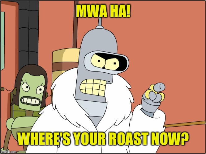 MWA HA! WHERE'S YOUR ROAST NOW? | made w/ Imgflip meme maker