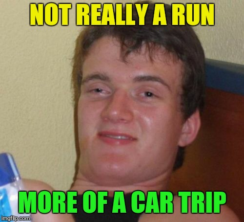 10 Guy Meme | NOT REALLY A RUN MORE OF A CAR TRIP | image tagged in memes,10 guy | made w/ Imgflip meme maker