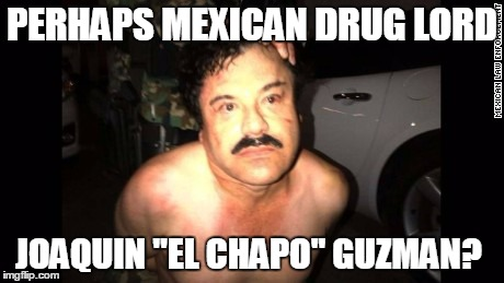 "PERHAPS MEXICAN DRUG LORD JOAQUIN ""EL CHAPO"" GUZMAN? 